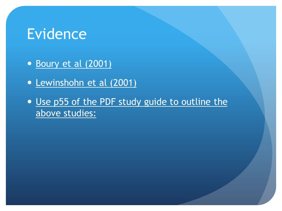 Evidence Boury et al (2001) Lewinshohn et al (2001) Use p55 of the PDF study guide to outline the above studies: