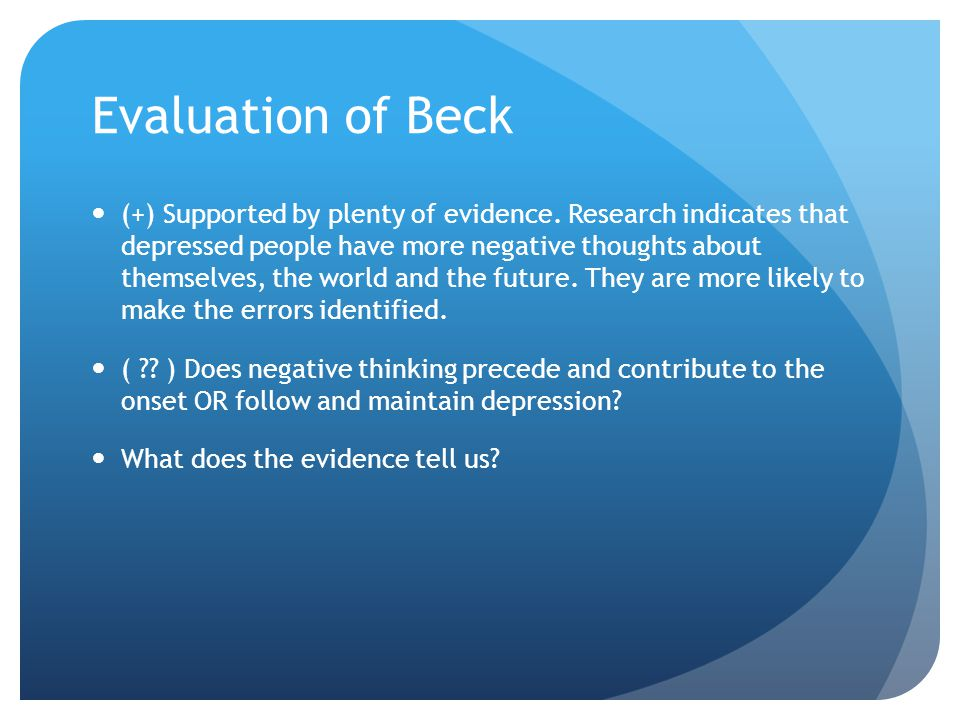 Evaluation of Beck (+) Supported by plenty of evidence. Research indicates that depressed people have more negative thoughts about themselves, the wor