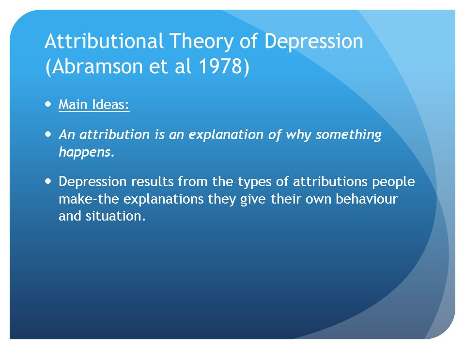 Attributional Theory of Depression (Abramson et al 1978) Main Ideas: An attribution is an explanation of why something happens. Depression results fro