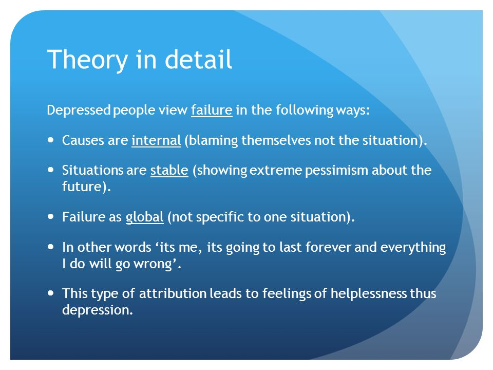 Theory in detail Depressed people view failure in the following ways: Causes are internal (blaming themselves not the situation). Situations are stabl