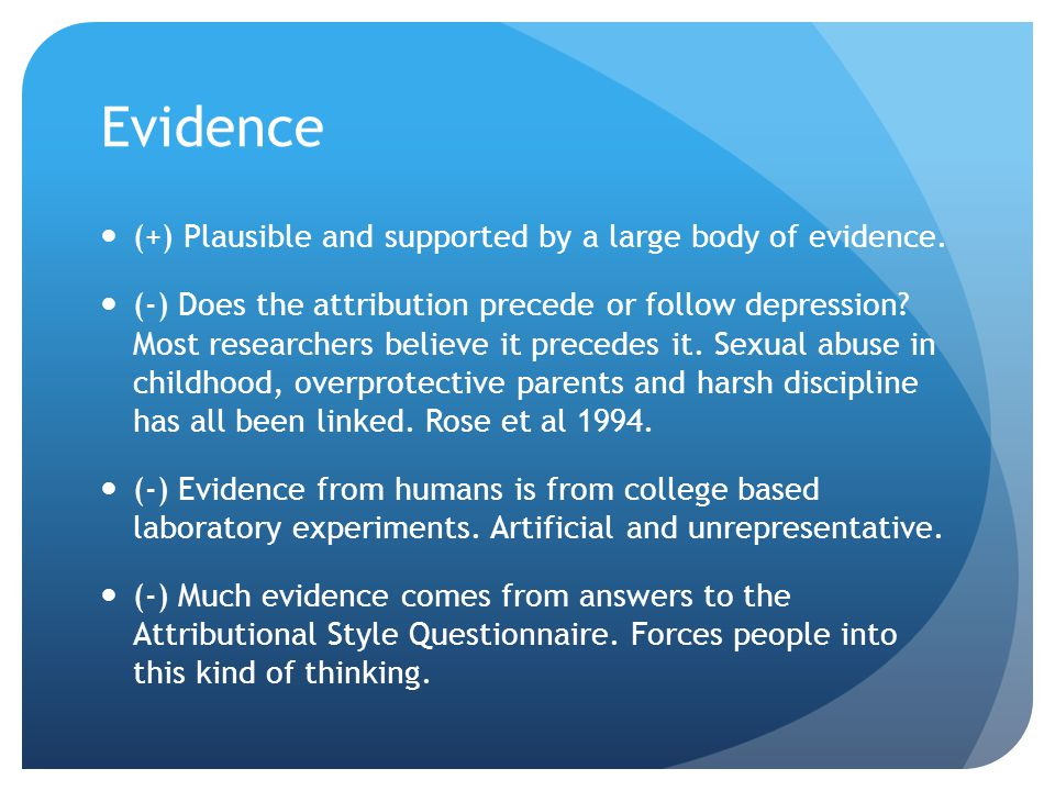 Evidence (+) Plausible and supported by a large body of evidence. (-) Does the attribution precede or follow depression? Most researchers believe it p