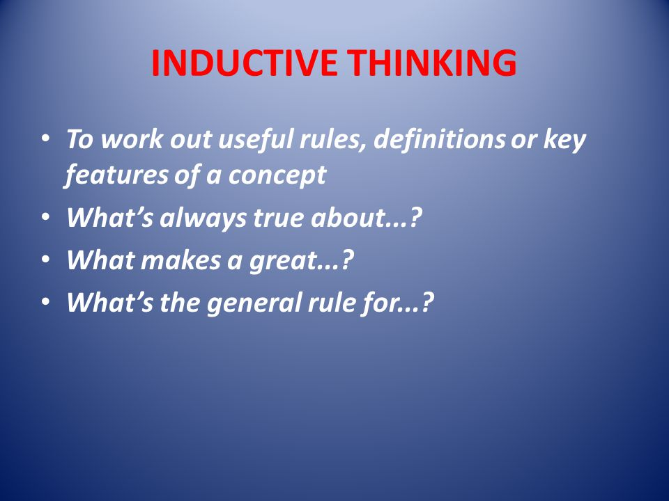 INDUCTIVE THINKING To work out useful rules, definitions or key features of a concept What's always true about....