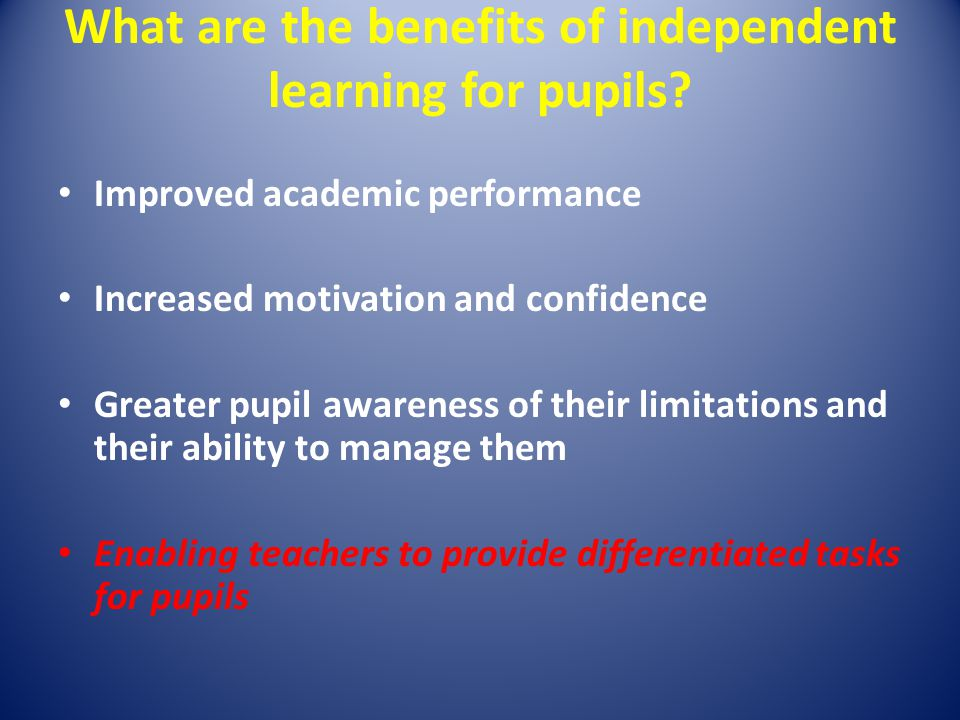 What are the benefits of independent learning for pupils.