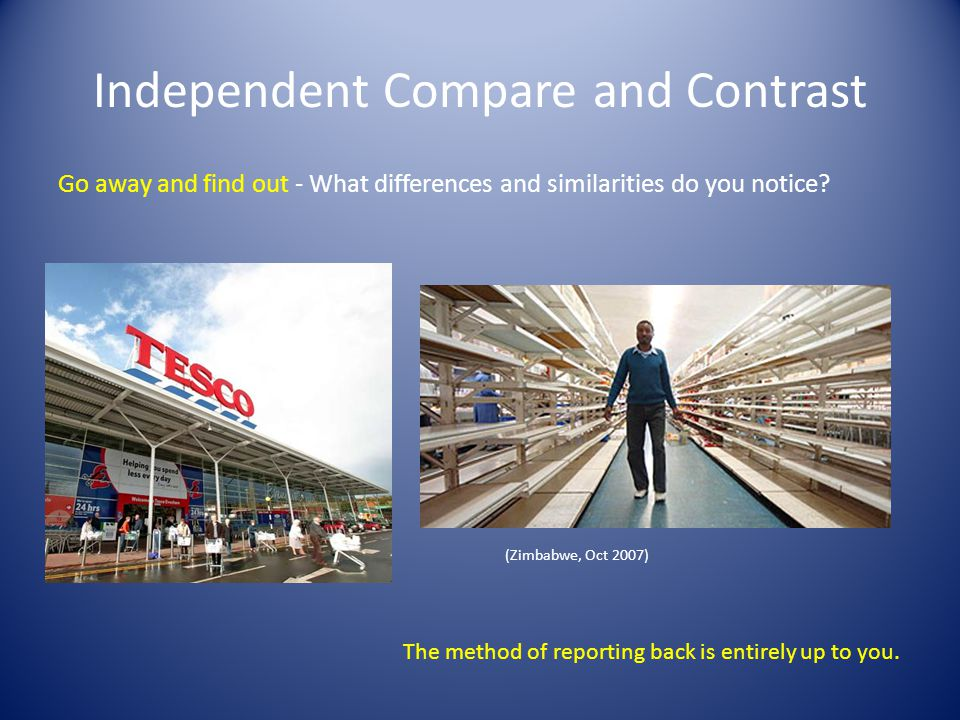 Independent Compare and Contrast Go away and find out - What differences and similarities do you notice.