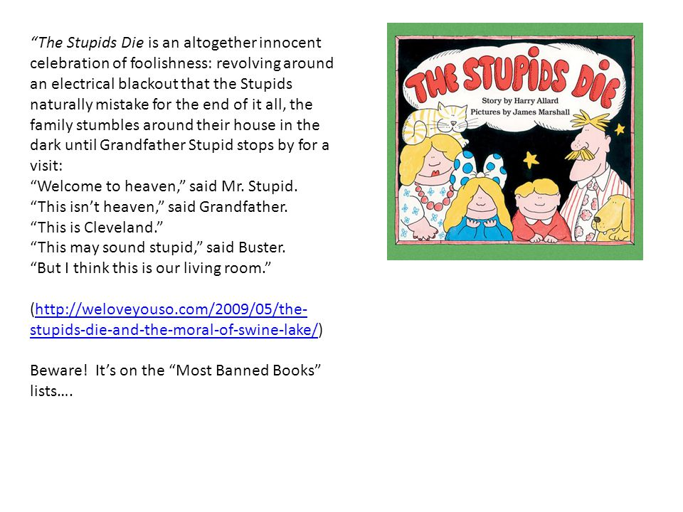 The Stupids Die is an altogether innocent celebration of foolishness: revolving around an electrical blackout that the Stupids naturally mistake for the end of it all, the family stumbles around their house in the dark until Grandfather Stupid stops by for a visit: Welcome to heaven, said Mr.