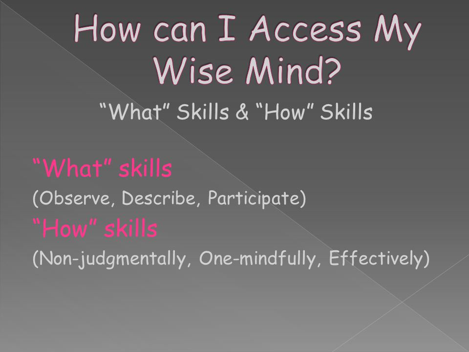 What Skills & How Skills What skills (Observe, Describe, Participate) How skills (Non-judgmentally, One-mindfully, Effectively)