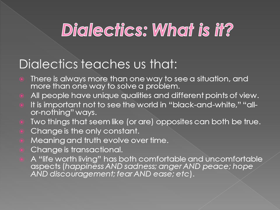 Dialectics teaches us that:  There is always more than one way to see a situation, and more than one way to solve a problem.