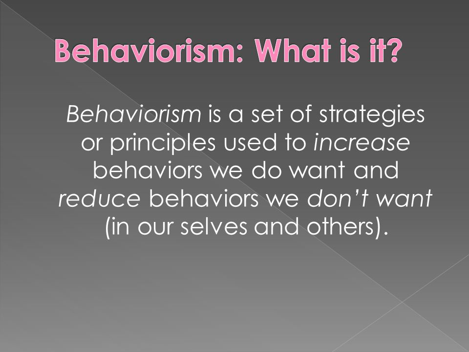 Behaviorism is a set of strategies or principles used to increase behaviors we do want and reduce behaviors we don't want (in our selves and others).