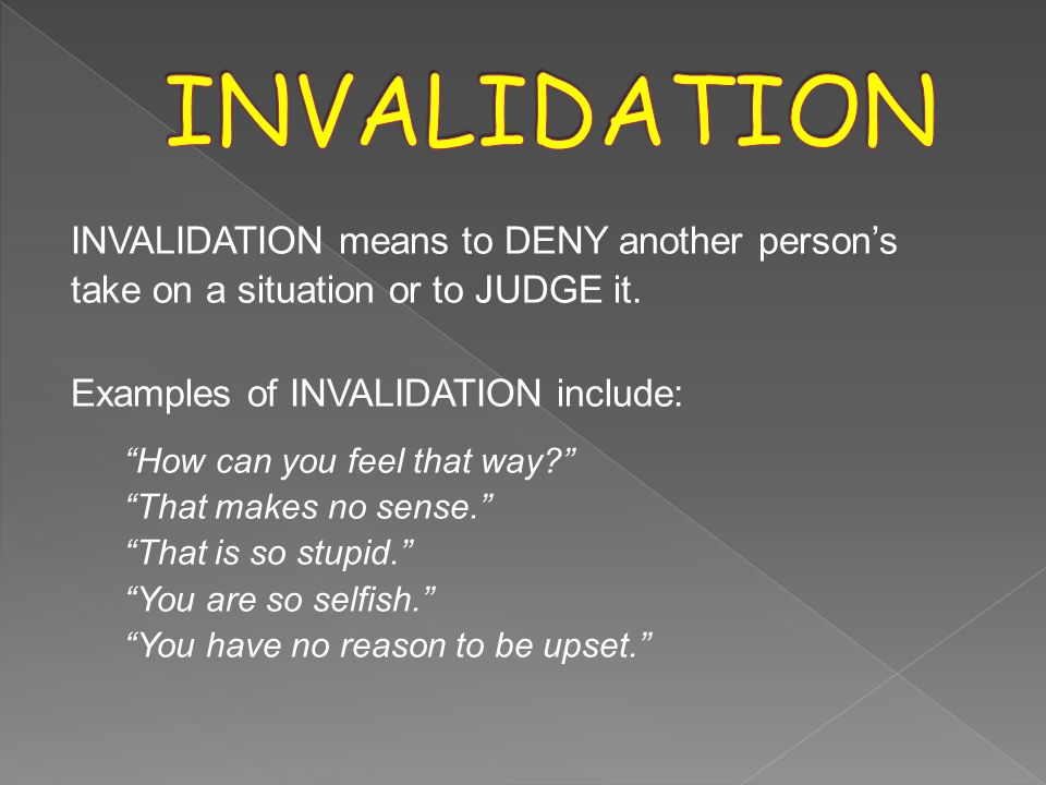 INVALIDATION means to DENY another person's take on a situation or to JUDGE it.