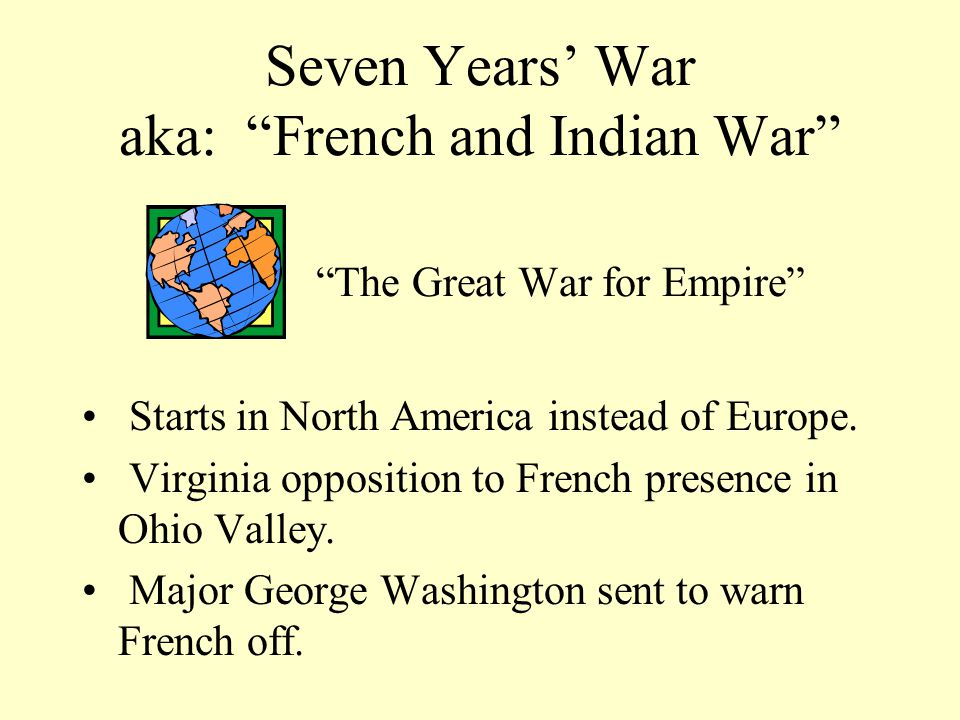 Seven Years' War aka: French and Indian War The Great War for Empire Starts in North America instead of Europe.