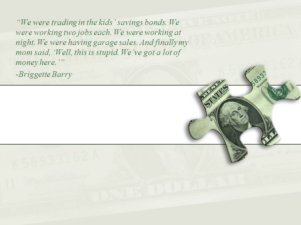 We were trading in the kids' savings bonds. We were working two jobs each.
