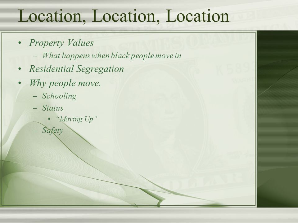 Location, Location, Location Property Values –What happens when black people move in Residential Segregation Why people move.