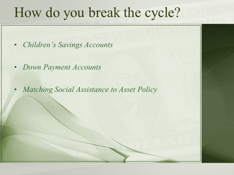 How do you break the cycle? Children's Savings Accounts Down Payment Accounts Matching Social Assistance to Asset Policy