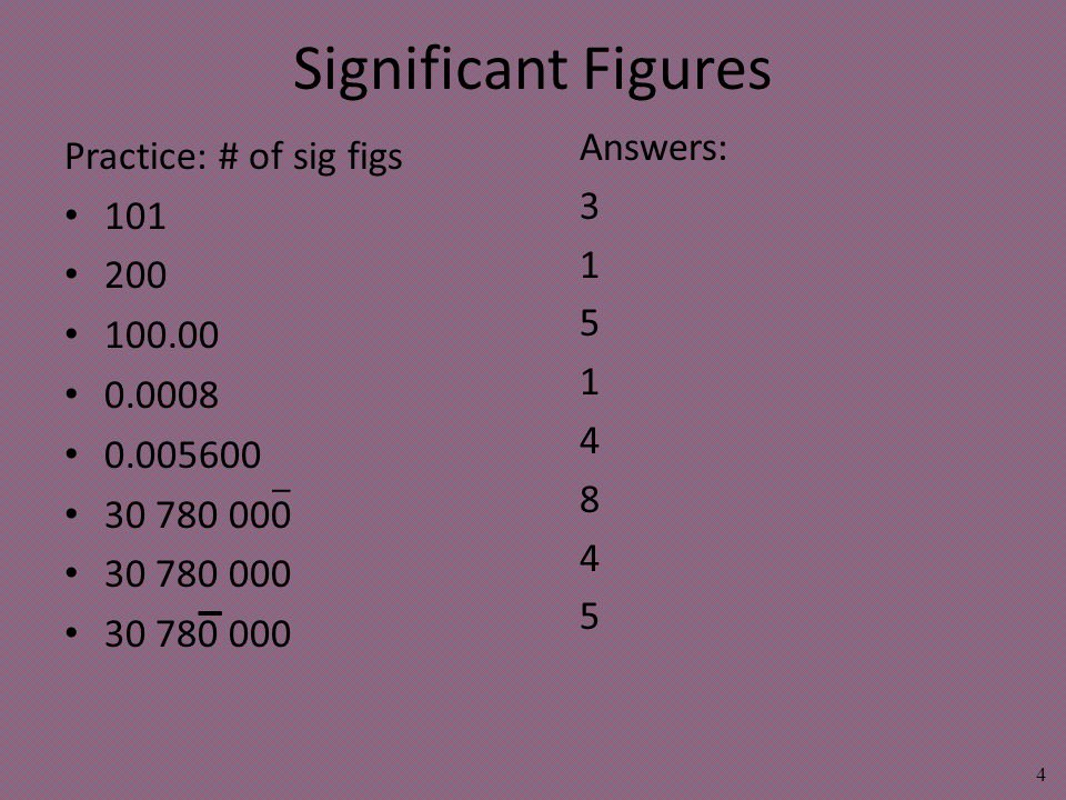 Significant Figures Practice: # of sig figs 101 200 100.00 0.0008 0.005600 30 780 000 4 _ _ Answers: 3 1 5 1 4 8 4 5