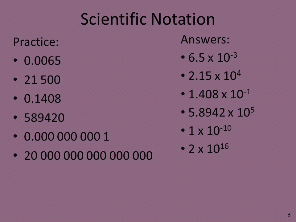 Scientific Notation Practice: 0.0065 21 500 0.1408 589420 0.000 000 000 1 20 000 000 000 000 000 6 Answers: 6.5 x 10 -3 2.15 x 10 4 1.408 x 10 -1 5.8942 x 10 5 1 x 10 -10 2 x 10 16