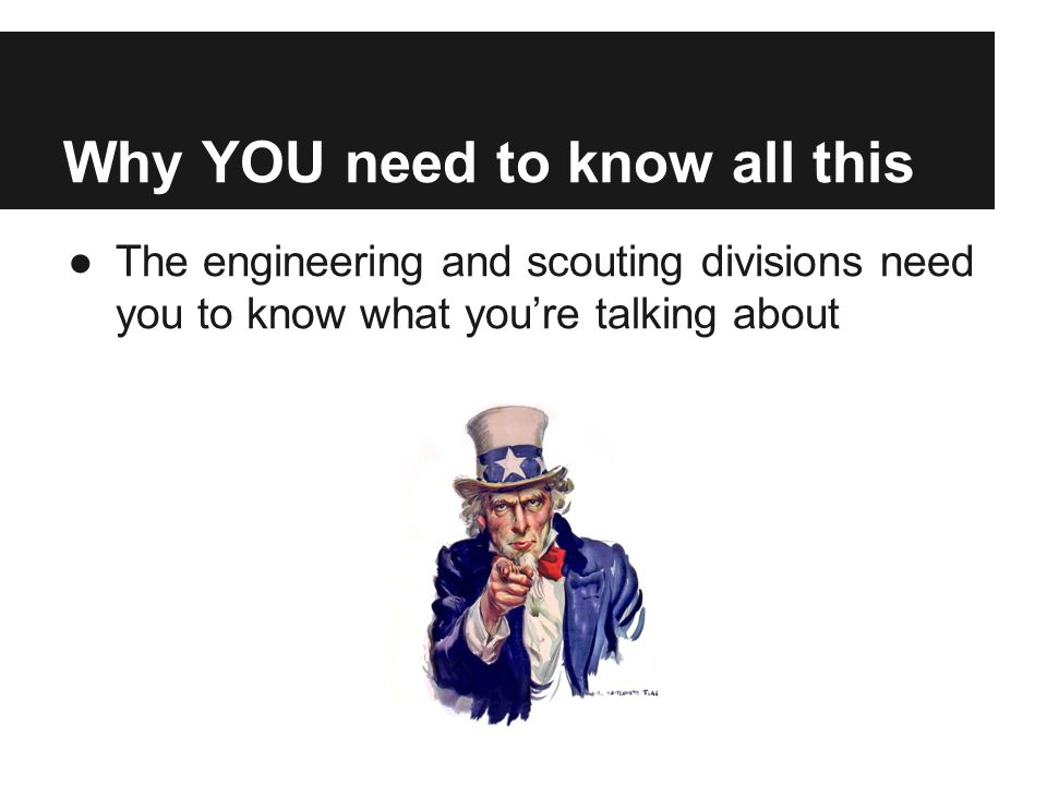Why YOU need to know all this ●The engineering and scouting divisions need you to know what you're talking about
