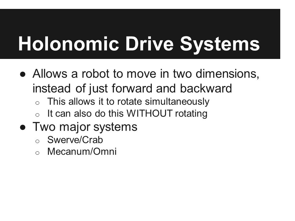 Holonomic Drive Systems ●Allows a robot to move in two dimensions, instead of just forward and backward o This allows it to rotate simultaneously o It