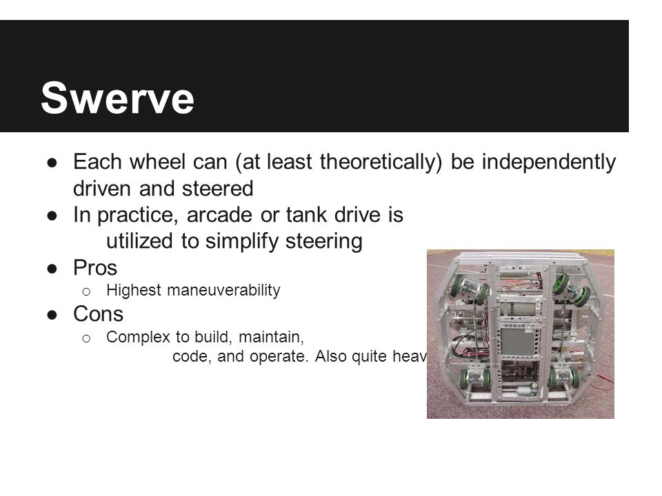 Swerve ●Each wheel can (at least theoretically) be independently driven and steered ●In practice, arcade or tank drive is utilized to simplify steerin