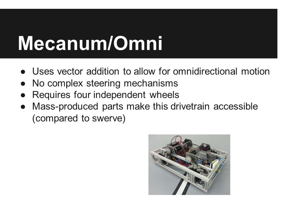 Mecanum/Omni ●Uses vector addition to allow for omnidirectional motion ●No complex steering mechanisms ●Requires four independent wheels ●Mass-produce