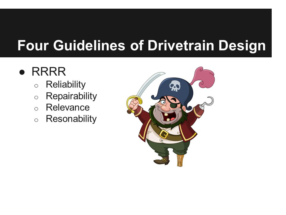 Four Guidelines of Drivetrain Design ●RRRR o Reliability o Repairability o Relevance o Resonability