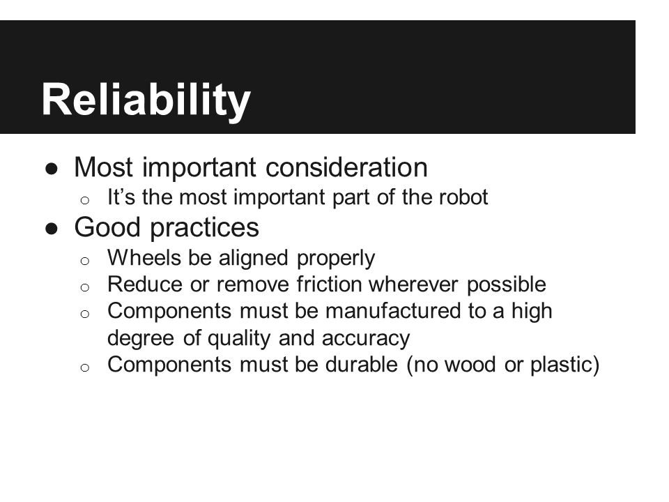 Reliability ●Most important consideration o It's the most important part of the robot ●Good practices o Wheels be aligned properly o Reduce or remove