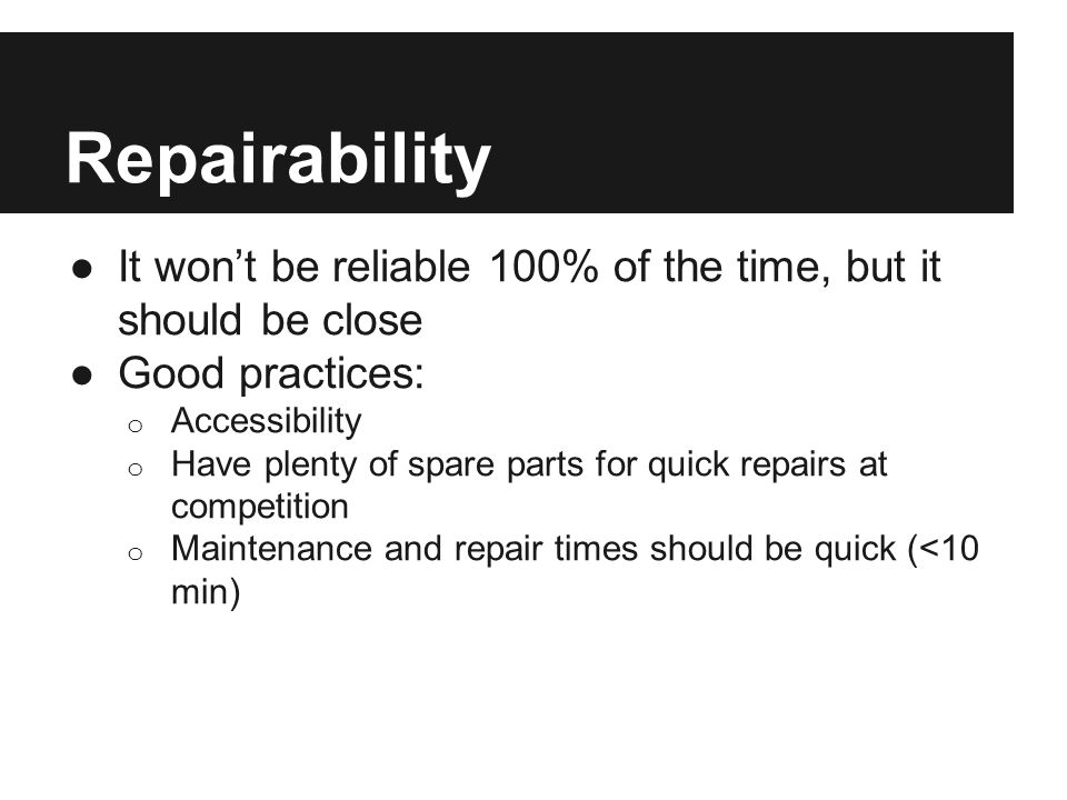 Repairability ●It won't be reliable 100% of the time, but it should be close ●Good practices: o Accessibility o Have plenty of spare parts for quick r