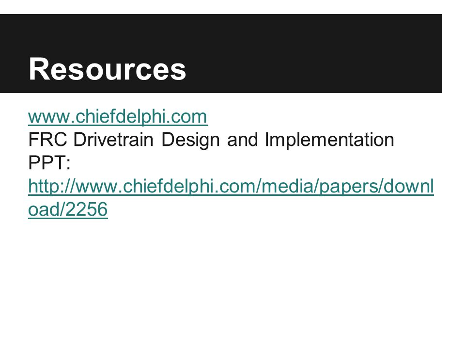 Resources www.chiefdelphi.com FRC Drivetrain Design and Implementation PPT: http://www.chiefdelphi.com/media/papers/downl oad/2256