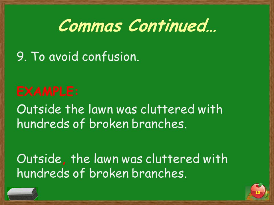 Commas Continued… 9. To avoid confusion. EXAMPLE: Outside the lawn was cluttered with hundreds of broken branches. Outside, the lawn was cluttered wit