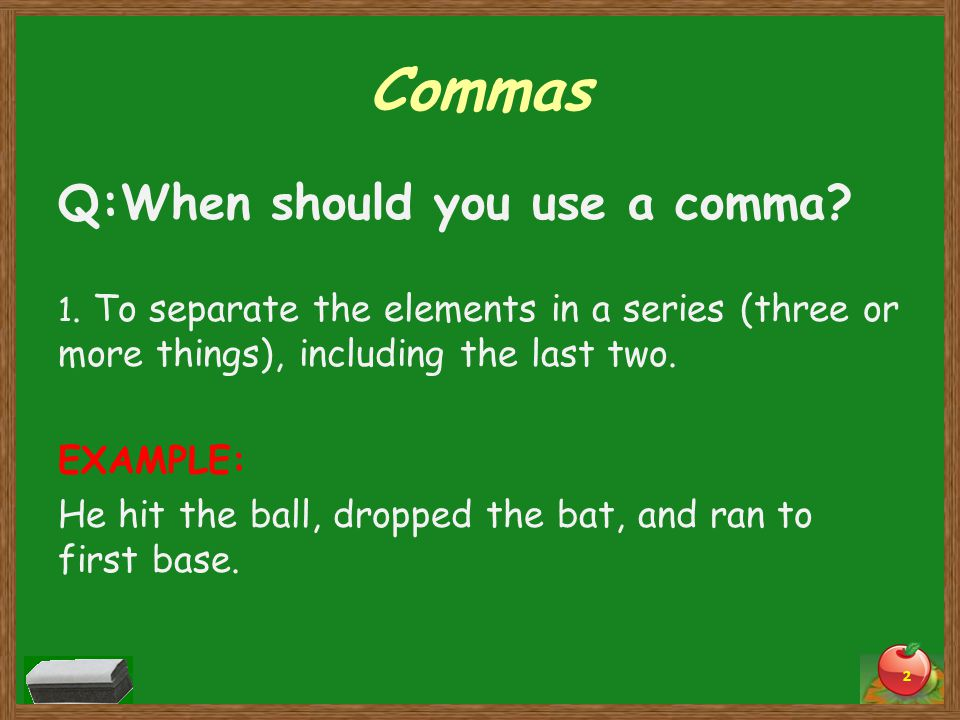 Commas Q:When should you use a comma? 1. To separate the elements in a series (three or more things), including the last two. EXAMPLE: He hit the ball