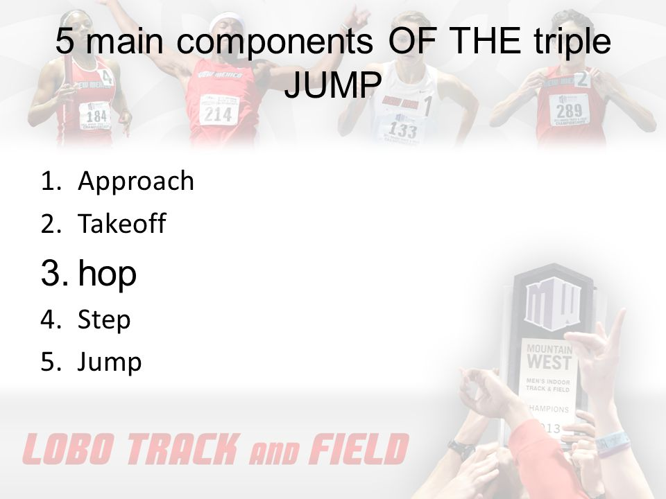 5 main components OF THE triple JUMP 1.Approach 2.Takeoff 3.hop 4.Step 5.Jump