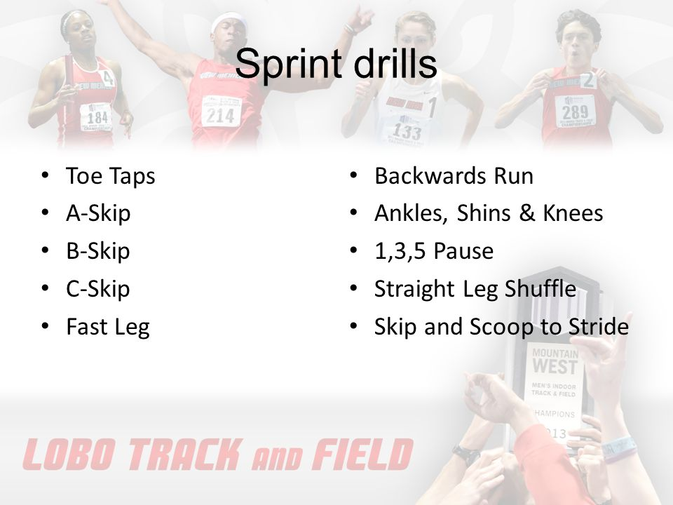 Sprint drills Toe Taps A-Skip B-Skip C-Skip Fast Leg Backwards Run Ankles, Shins & Knees 1,3,5 Pause Straight Leg Shuffle Skip and Scoop to Stride