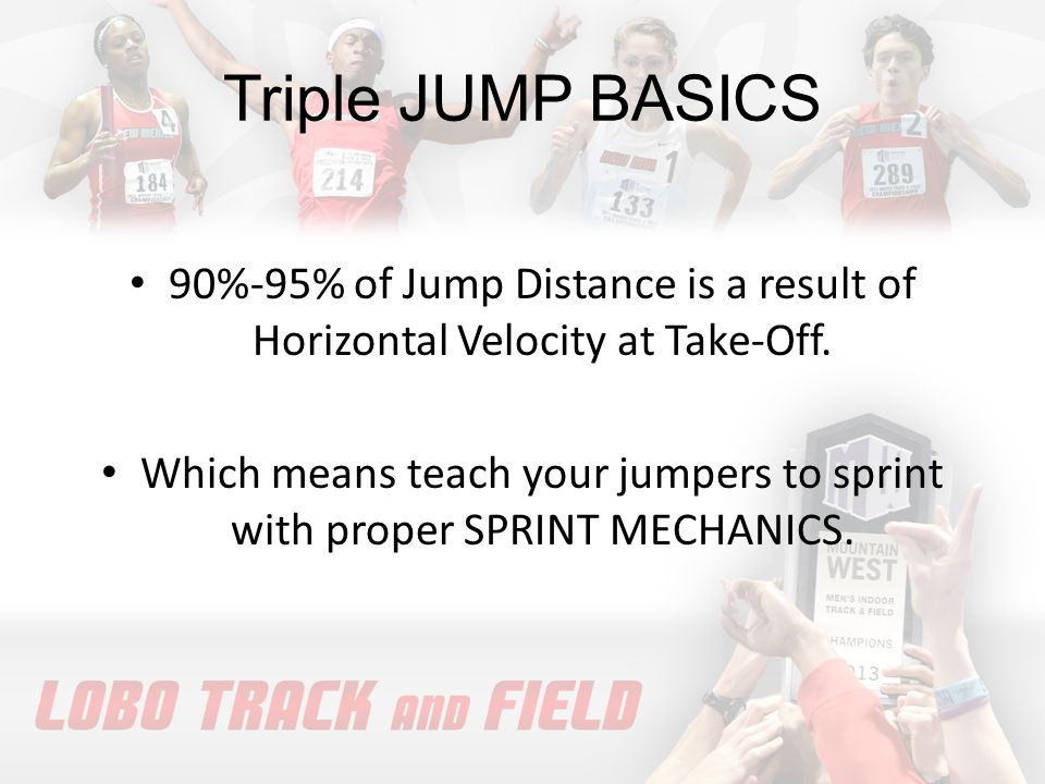 Triple JUMP BASICS 90%-95% of Jump Distance is a result of Horizontal Velocity at Take-Off.