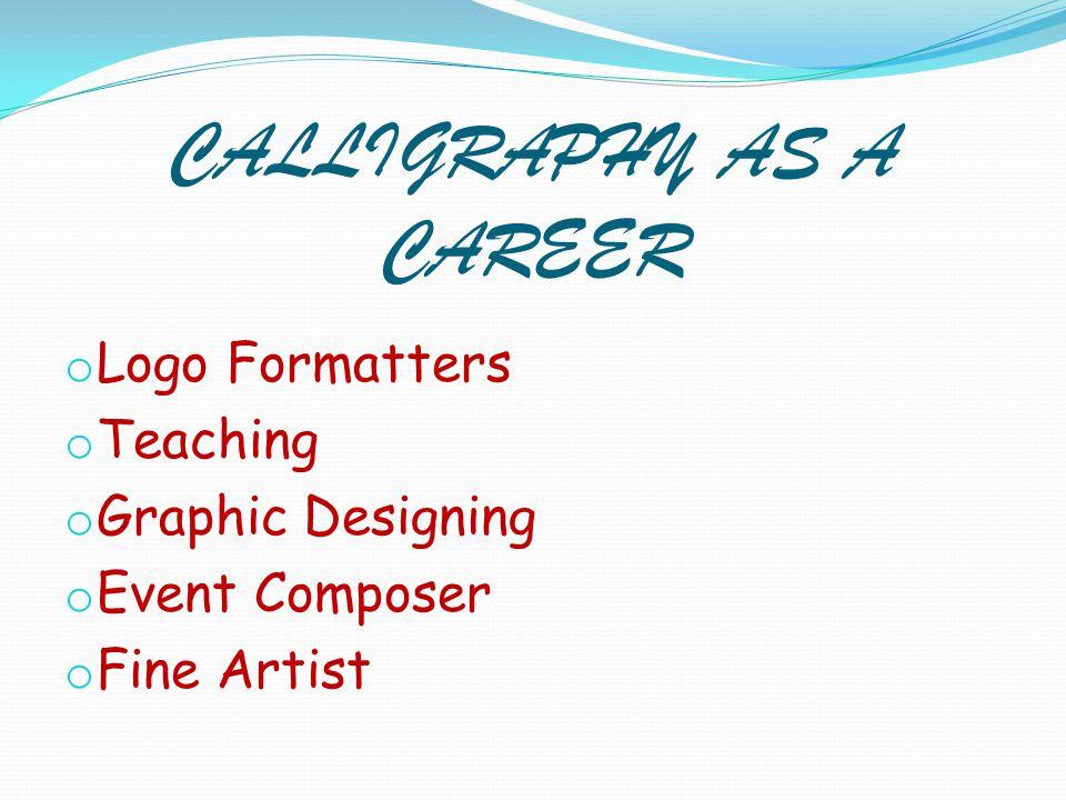 CALLIGRAPHY AS A CAREER o Logo Formatters o Teaching o Graphic Designing o Event Composer o Fine Artist