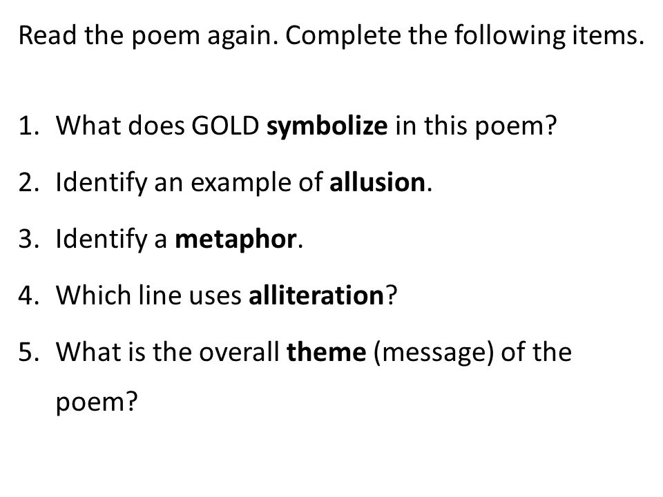Read the poem again. Complete the following items. 1.What does GOLD symbolize in this poem? 2.Identify an example of allusion. 3.Identify a metaphor.