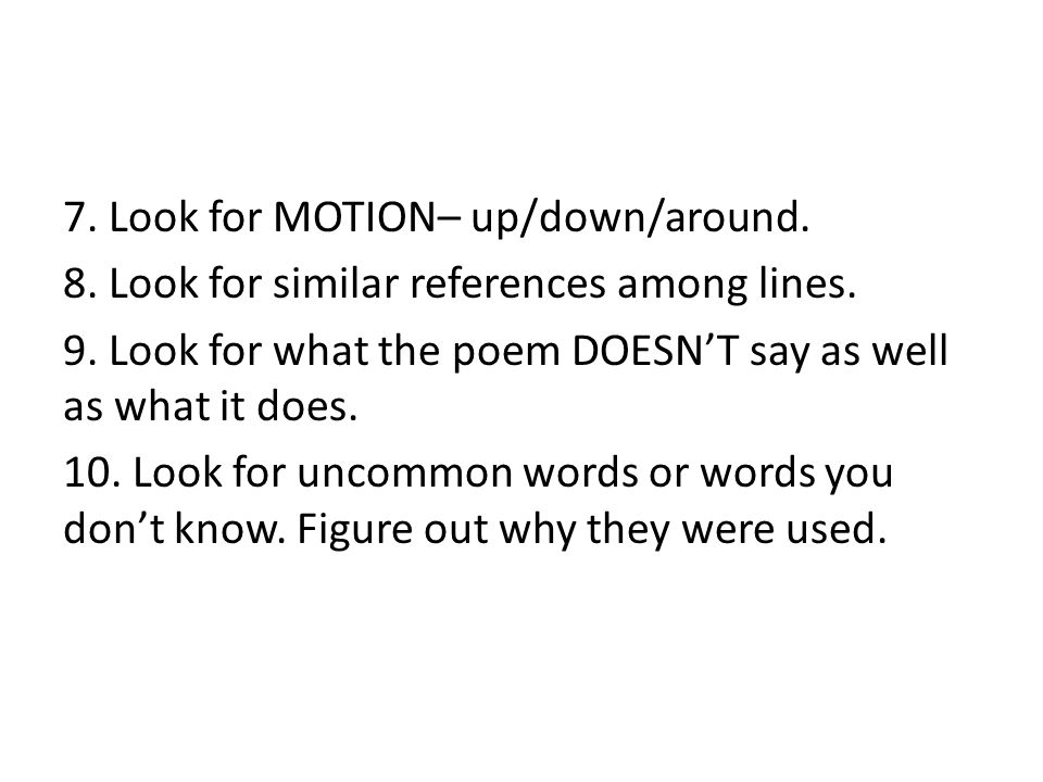 7. Look for MOTION– up/down/around. 8. Look for similar references among lines. 9. Look for what the poem DOESN'T say as well as what it does. 10. Loo
