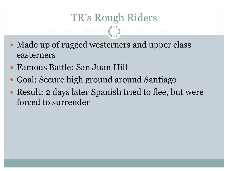 TR's Rough Riders Made up of rugged westerners and upper class easterners Famous Battle: San Juan Hill Goal: Secure high ground around Santiago Result