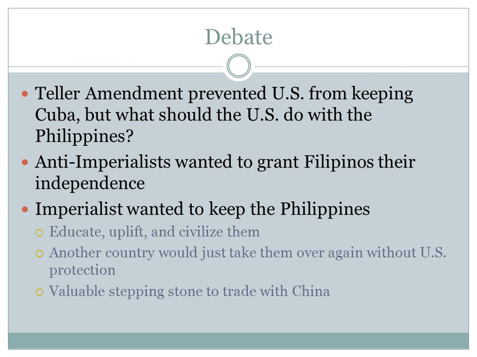 Debate Teller Amendment prevented U.S. from keeping Cuba, but what should the U.S. do with the Philippines? Anti-Imperialists wanted to grant Filipino