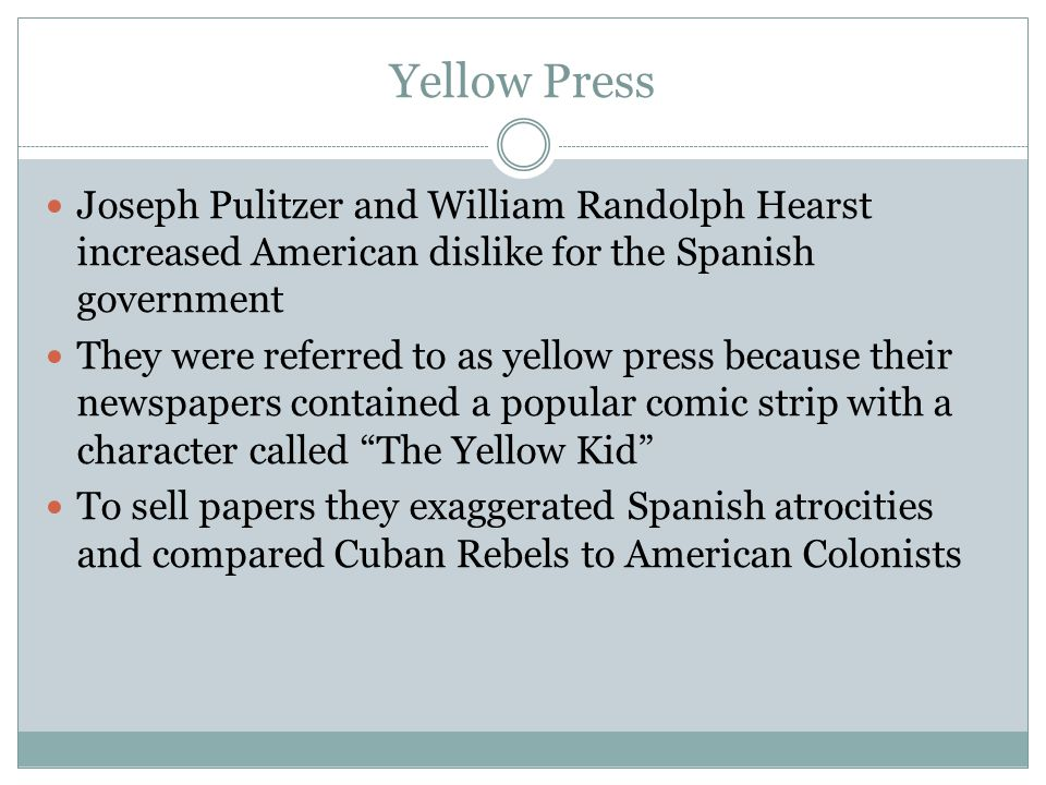 Yellow Press Joseph Pulitzer and William Randolph Hearst increased American dislike for the Spanish government They were referred to as yellow press b