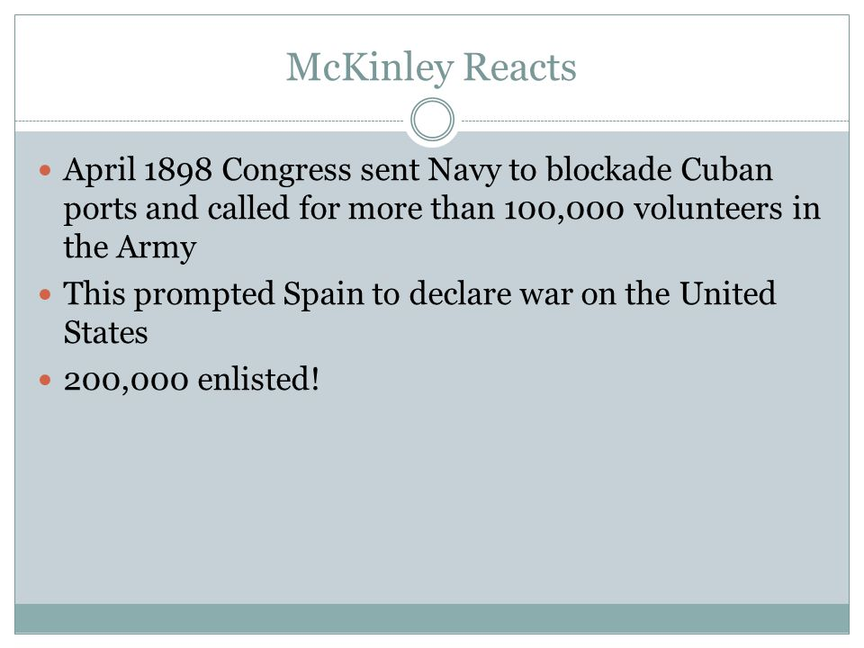 McKinley Reacts April 1898 Congress sent Navy to blockade Cuban ports and called for more than 100,000 volunteers in the Army This prompted Spain to d