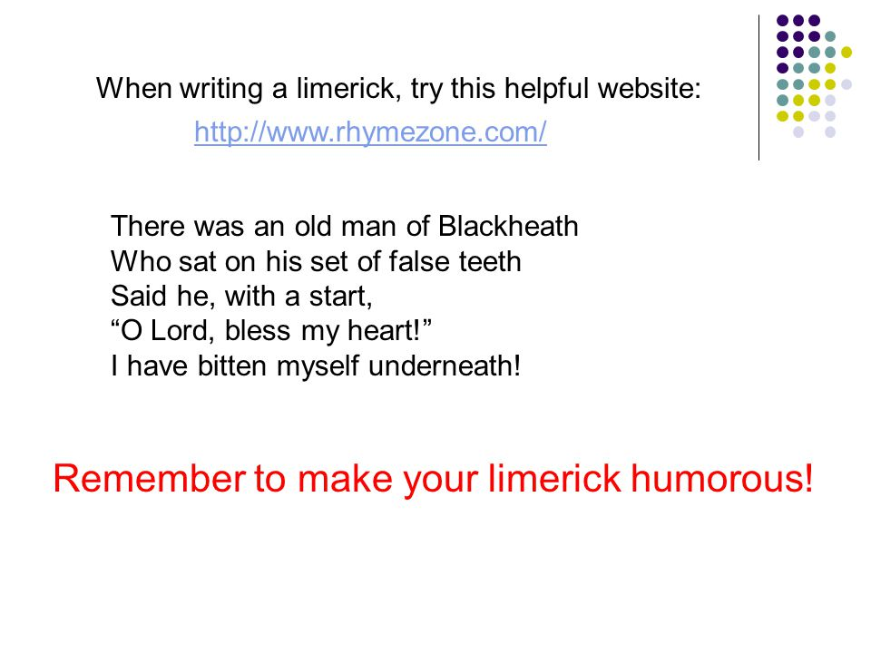 When writing a limerick, try this helpful website: http://www.rhymezone.com/ There was an old man of Blackheath Who sat on his set of false teeth Said