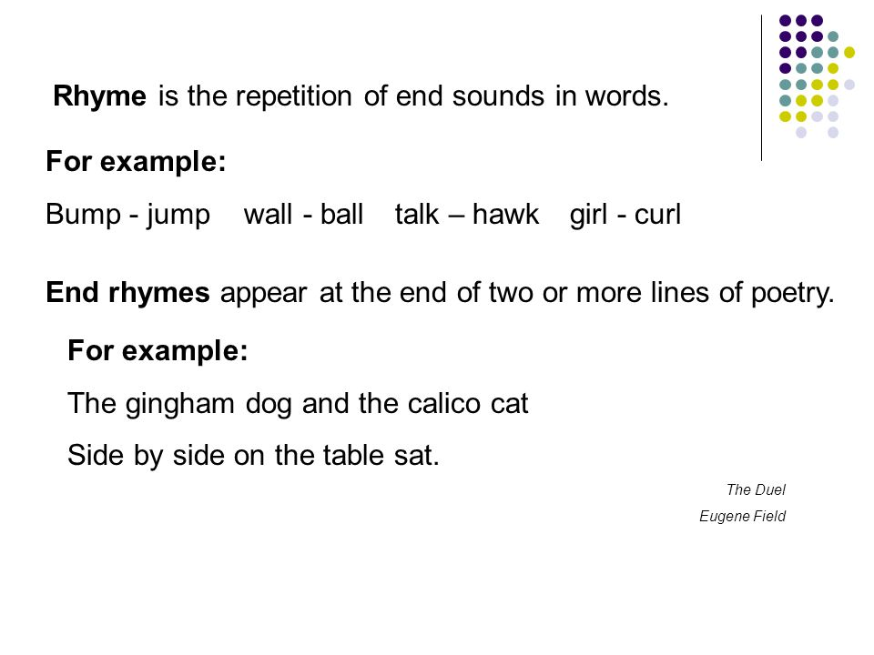 Rhyme is the repetition of end sounds in words. End rhymes appear at the end of two or more lines of poetry. For example: Bump - jump wall - balltalk