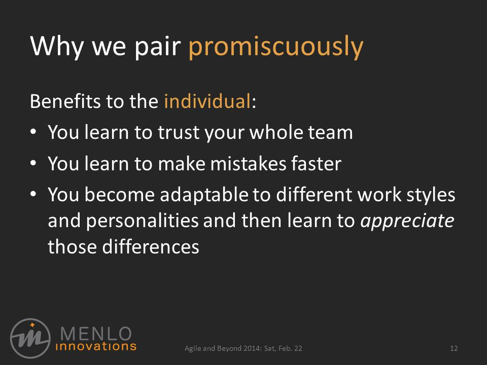 Why we pair promiscuously Benefits to the individual: You learn to trust your whole team You learn to make mistakes faster You become adaptable to different work styles and personalities and then learn to appreciate those differences Agile and Beyond 2014: Sat, Feb.