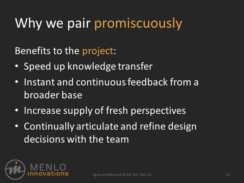 Why we pair promiscuously Benefits to the project: Speed up knowledge transfer Instant and continuous feedback from a broader base Increase supply of fresh perspectives Continually articulate and refine design decisions with the team Agile and Beyond 2014: Sat, Feb.