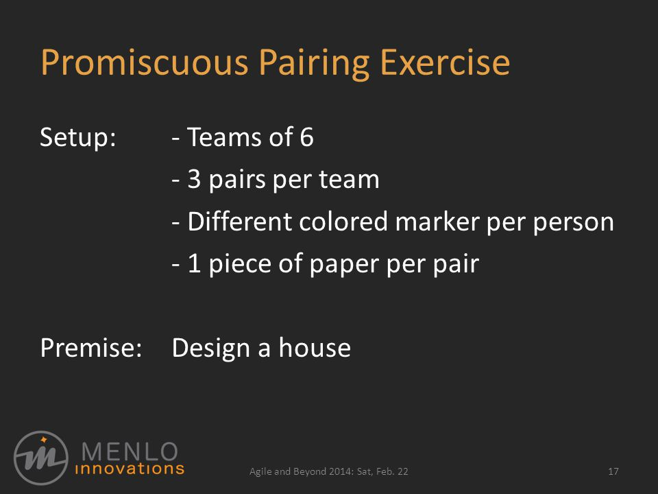 Promiscuous Pairing Exercise Setup:- Teams of 6 - 3 pairs per team - Different colored marker per person - 1 piece of paper per pair Premise:Design a house 17Agile and Beyond 2014: Sat, Feb.