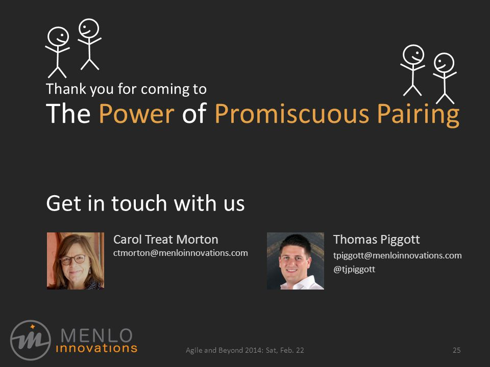 Thank you for coming to Thomas Piggott tpiggott@menloinnovations.com @tjpiggott 25Agile and Beyond 2014: Sat, Feb.