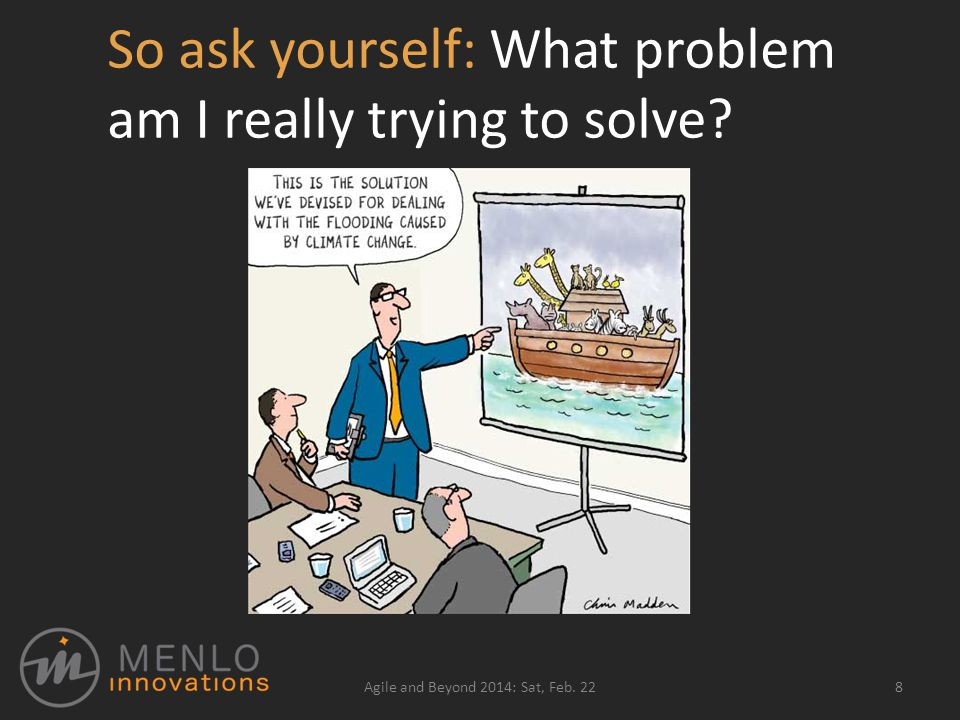 So ask yourself: What problem am I really trying to solve 8Agile and Beyond 2014: Sat, Feb. 22