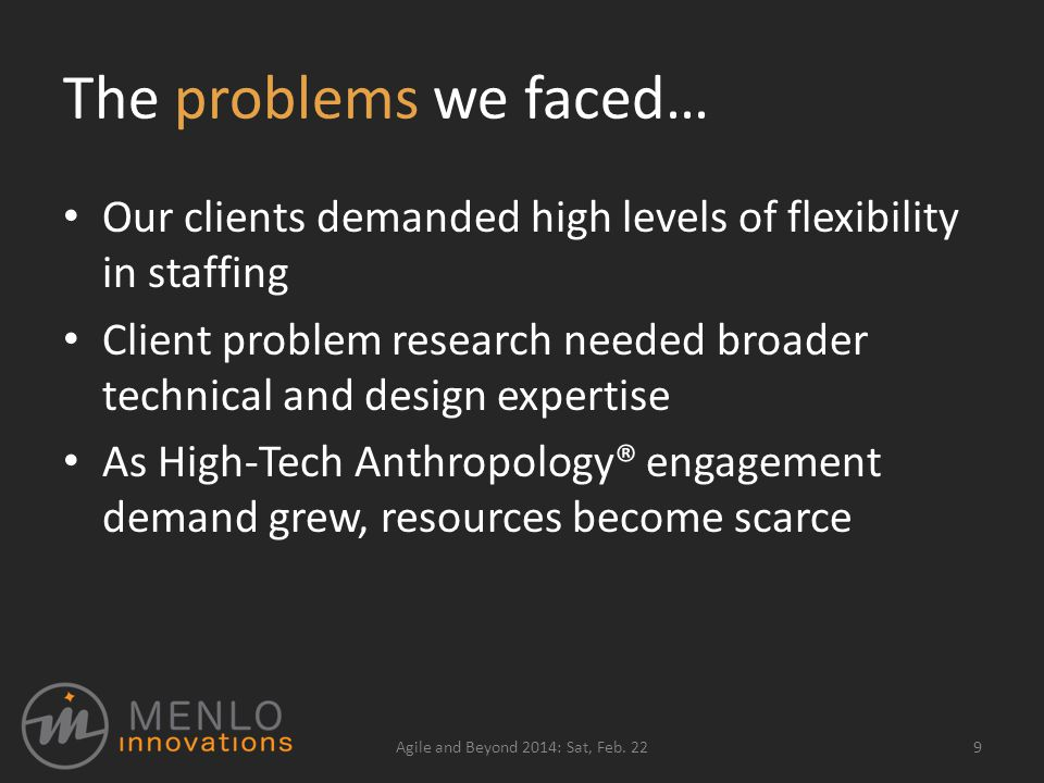 The problems we faced… Our clients demanded high levels of flexibility in staffing Client problem research needed broader technical and design expertise As High-Tech Anthropology® engagement demand grew, resources become scarce Agile and Beyond 2014: Sat, Feb.