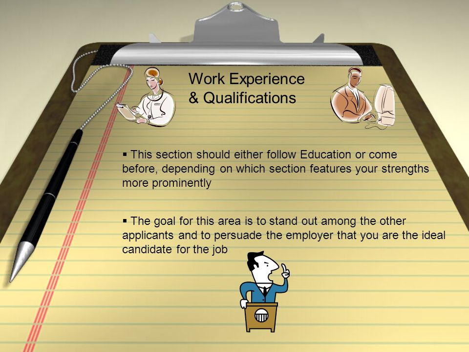Work Experience & Qualifications  This section should either follow Education or come before, depending on which section features your strengths more