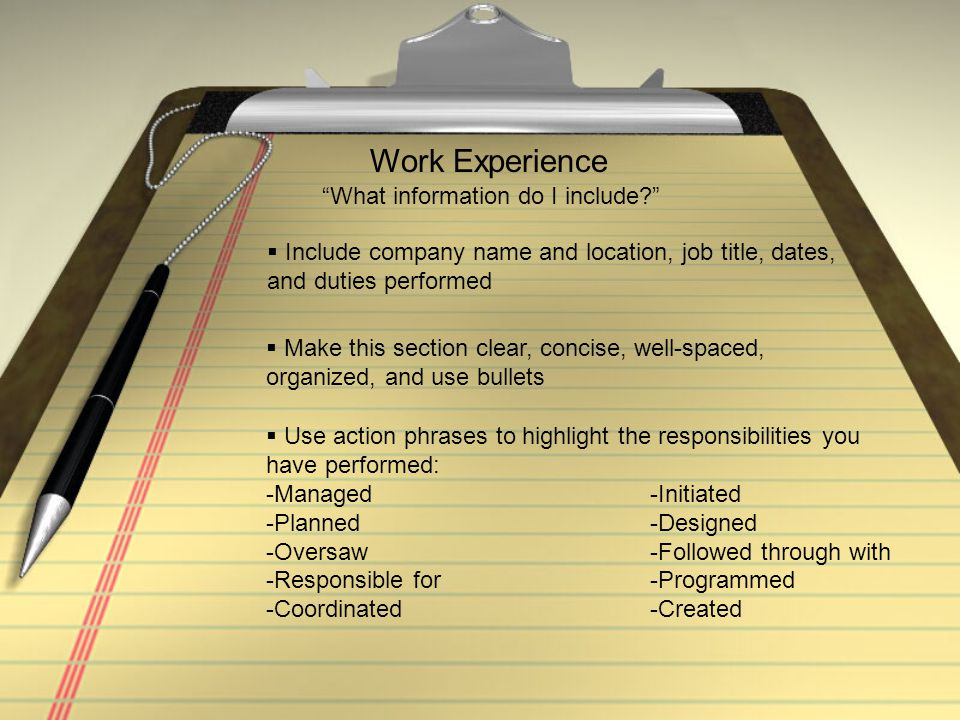 """Work Experience """"What information do I include?""""  Include company name and location, job title, dates, and duties performed  Make this section clear"""