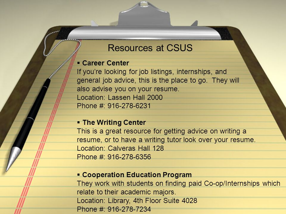 Resources at CSUS  Career Center If you're looking for job listings, internships, and general job advice, this is the place to go. They will also adv